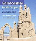 Sandcastles Made Simple Step By Step Instructions Tips & Tricks for Building Sensational Sand Creations