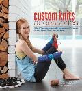 Custom Knits Accessories Unleash Your Inner Designer with Improvisational Techniques for Hats Scarves Gloves Socks & More
