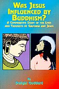 Was Jesus Influenced by Buddhism?: A Comparative Study of the Lives and Thoughts of Gutama and Jesus