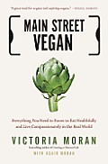 Main Street Vegan Everything You Need to Know to Eat Healthfully & Live Compassionately in the Real World