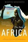 Fate of Africa From the Hopes of Freedom to the Heart of Despair A History of Fifty Years of Independence