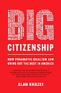 Big Citizenship How Pragmatic Idealism Can Bring Out the Best in America