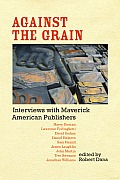 Against the Grain: Interviews with Maverick American Publishers