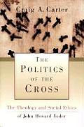 Politics of the Cross The Theology & Social Ethics of John Howard Yoder