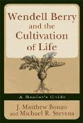 Wendell Berry & the Cultivation of Life A Readers Guide