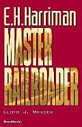 E.H. Harriman: Master Railroader