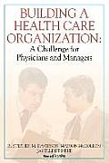 Building a Health Care Organization: A Challenge for Physicians and Managers