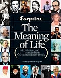 Esquire the Meaning of Life Wit Wisdom & Wonder from 65 Extraordinary People