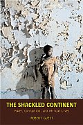 Shackled Continent Power Corruption & African Lives