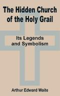 The Hidden Church of the Holy Grail: It's Legends and Symbolism