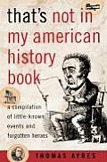 Thats Not in My American History Book A Compilation of Little Known Events & Forgotten Heroes