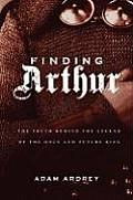 Finding Arthur The Truth Behind the Legend of the Once & Future King
