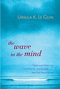Wave in the Mind Talks & Essays on the Writer the Reader & the Imagination