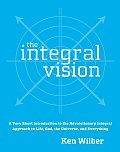 Integral Vision A Very Short Introduction to the Revolutionary Integral Approach to Life God the Universe & Everything