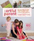 Artful Parent Simple Ways to Fill Your Familys Life with Art & Creativity Includes over 60 Art Projects for Children Ages 1 to 8