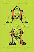 Three by Atiq Rahimi Earth & Ashes A Thousand Rooms of Dream & Fear The Patience Stone