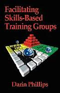 Facilitating Skills-Based Training Groups: For Trainers, Counselors, and Organizational Leaders