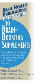 Users Guide to Brain Boosting Supplements Learn about the Vitamins & Other Nutrients That Can Boost Your Memory & End Mental Fuzziness