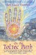 On the Toltec Path A Practical Guide to the Teachings of Don Juan Matus Carlos Castaneda & Other Toltec Seers