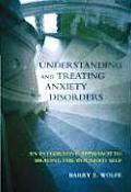 Understanding & Treating Anxiety Disorders An Integrative Approach to Healing the Wounded Self