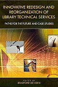 Innovative Redesign and Reorganization of Library Technical Services: Paths for the Future and Case Studies
