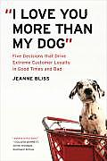 I Love You More Than My Dog Extraordinary Customer Loyalty & the Five Key Decisions That Drive It