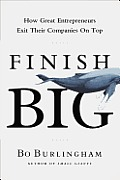 Finish Big How Great Entrepreneurs Exit Their Companies on Top