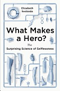 What Makes a Hero The Surprising Science of Selflessness