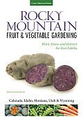 Rocky Mountain Fruit & Vegetable Gardening Plant Grow & Harvest the Best Edibles Montana Wyoming Idaho Utah or Colorado