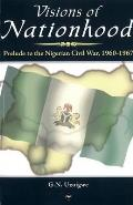 Visions of Nationhood: Prelude To Nigerian Civil War, 1960-1967