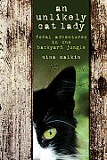 Unlikely Cat Lady: Feral Adventures in the Backyard Jungle