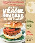 Best Veggie Burgers on the Planet 101 Flavor Packed Patties of 100% Vegan Goodness With More Taste & Delicious Nutrition Than Anything Youd Fi