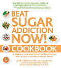 Beat Sugar Addiction Now Cookbook 125 Recipes That Cure Your Type of Sugar Addiction & Help You Lose Weight & Feel Great