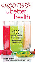 Smoothies for Better Health 100 Nutrient Packed Drinks to Boost Your Energy & Supercharge Your Immune System