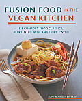 Fusion Food in the Vegan Kitchen 125 Comfort Food Classics Reinvented with an Ethnic Twist
