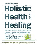 Home Reference to Holistic Health & Healing Easy to Use Natural Remedies Herbs Flower Essences Essential Oils Supplements & Therapeutic Practices for Health Happiness & Well Being