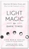 Light Magic for Dark Times More than 100 Spells Rituals & Practices for Coping in a Crisis