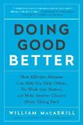 Doing Good Better How Effective Altruism Can Help You Help Others Do Work That Matters & Make Smarter Choices about Giving Back