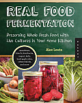Real Food Fermentation Preserving Whole Fresh Food with Live Cultures in Your Home Kitchen