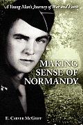 Making Sense of Normandy A Young Mans Journey of Faith & War