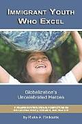 Immigrant Youth Who Excel: Globalization 's Uncelebrated Heroes (PB)
