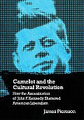 Camelot & the Cultural Revolution How the Assassination of John F Kennedy Shattered American Liberalism