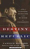 Destiny of the Republic A Tale of Madness Medicine & the Murder of a President