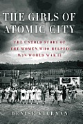 Girls of Atomic City The Untold Story of the Women Who Helped Win World War II