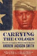 Carrying the Colors: The Life and Legacy of Medal of Honor Recipient Andrew Jackson Smith