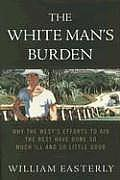 White Mans Burden Why The Wests Efforts to Aid the Rest Have Done So Much Ill & So Little Good