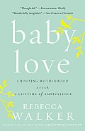 Baby Love Choosing Motherhood After a Lifetime of Ambivalence