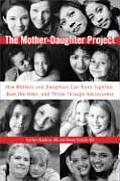 Mother Daughter Project How Mothers & Daughters Can Band Together Beat the Odds & Thrive Through Adolescence
