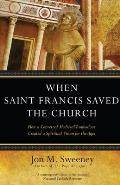 When Saint Francis Saved the Church How a Converted Medieval Troubadour Created a Spiritual Vision for the Ages