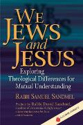 We Jews & Jesus Exploring Theological Differences for Mutual Understanding